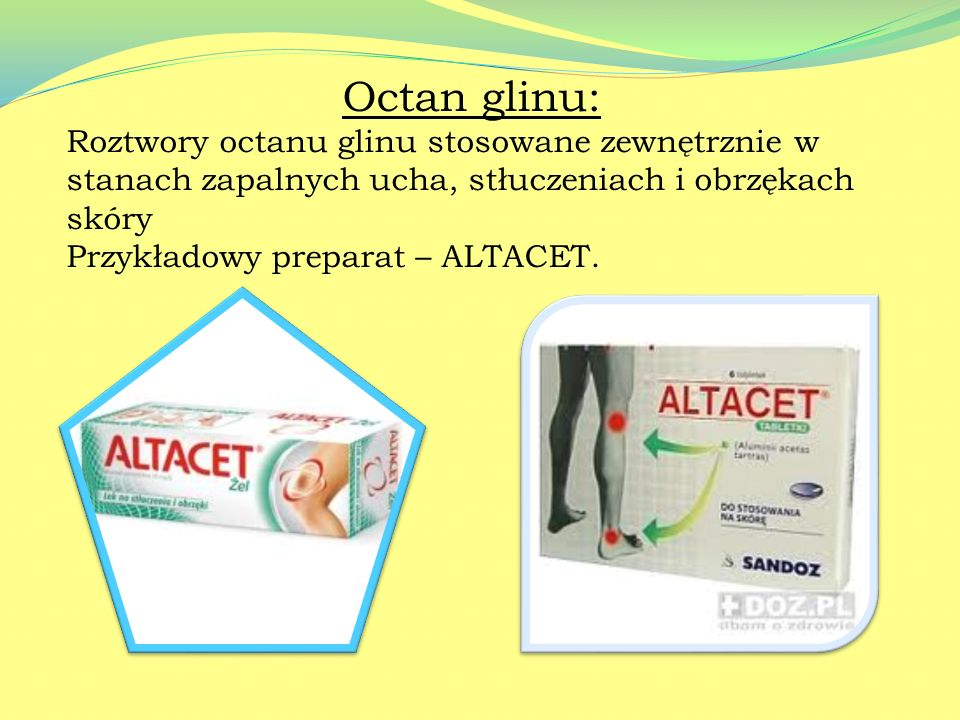 Octan glinu: Roztwory octanu glinu stosowane zewnętrznie w stanach zapalnych ucha, stłuczeniach i obrzękach skóry.