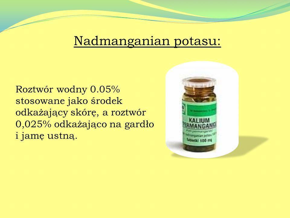 Nadmanganian potasu: Roztwór wodny 0.05% stosowane jako środek odkażający skórę, a roztwór 0,025% odkażająco na gardło i jamę ustną.