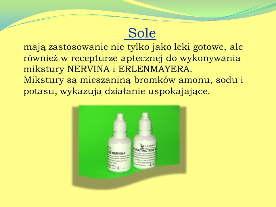 Sole mają zastosowanie nie tylko jako leki gotowe, ale również w recepturze aptecznej do wykonywania mikstury NERVINA i ERLENMAYERA.