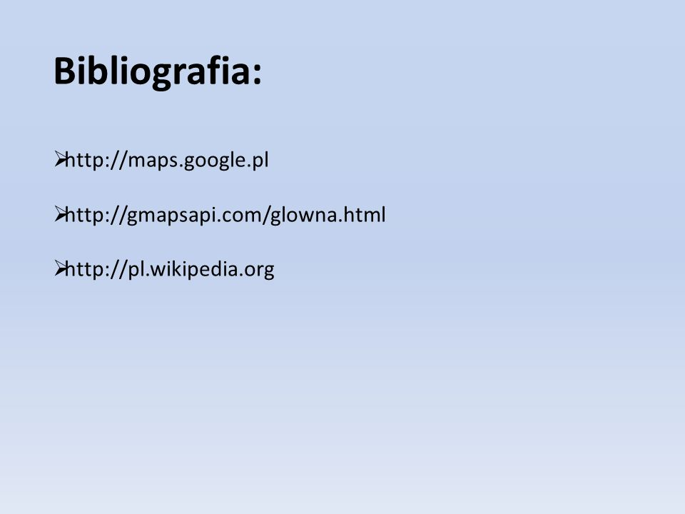 Bibliografia: http://maps.google.pl http://gmapsapi.com/glowna.html