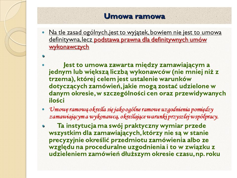 Umowa ramowa Na tle zasad ogólnych,jest to wyjątek, bowiem nie jest to umowa definitywna, lecz podstawa prawna dla definitywnych umów wykonawczych.