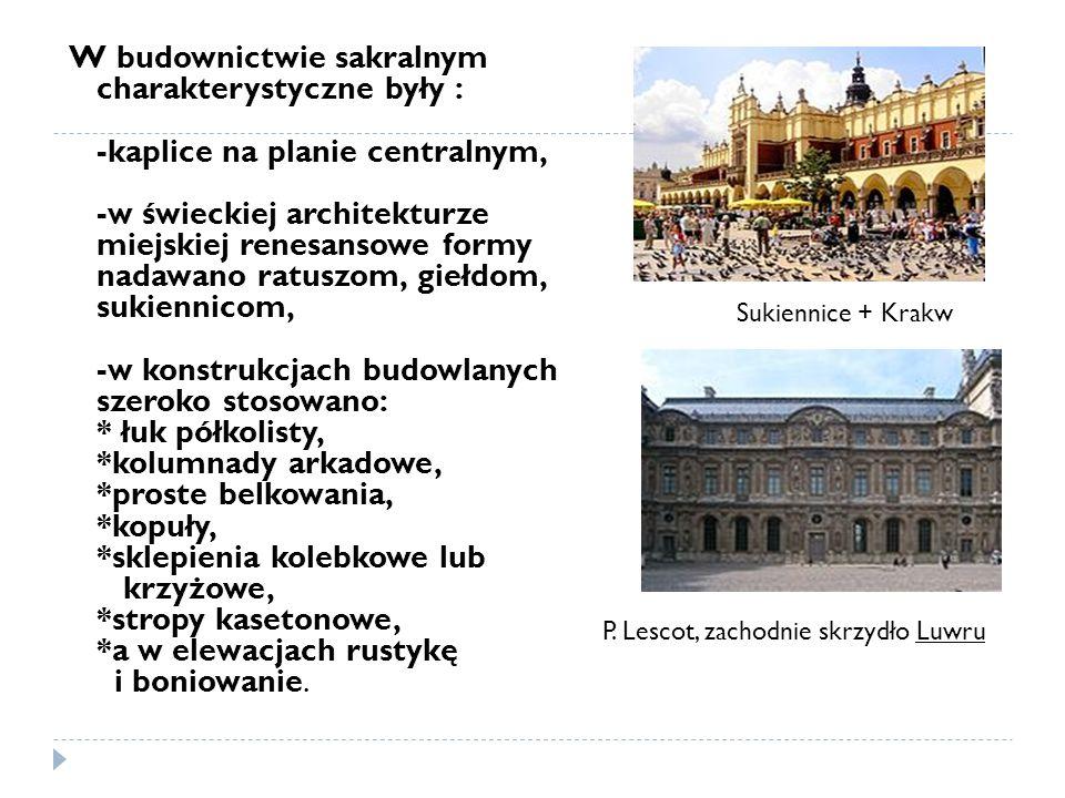 W budownictwie sakralnym charakterystyczne były : -kaplice na planie centralnym, -w świeckiej architekturze miejskiej renesansowe formy nadawano ratuszom, giełdom, sukiennicom, -w konstrukcjach budowlanych szeroko stosowano: * łuk półkolisty, *kolumnady arkadowe, *proste belkowania, *kopuły, *sklepienia kolebkowe lub krzyżowe, *stropy kasetonowe, *a w elewacjach rustykę i boniowanie.