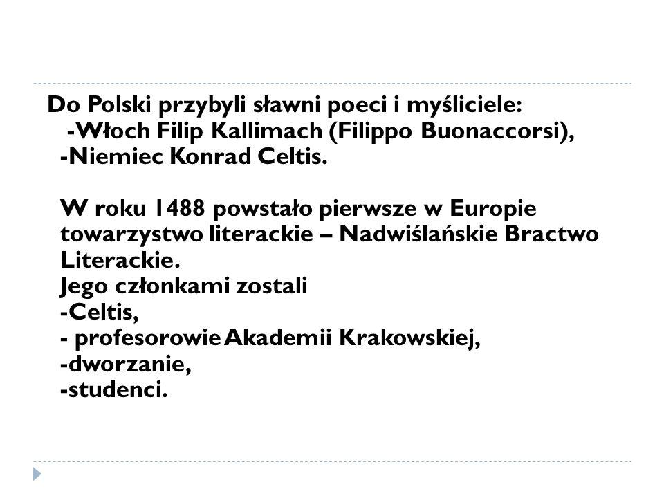 Do Polski przybyli sławni poeci i myśliciele: -Włoch Filip Kallimach (Filippo Buonaccorsi), -Niemiec Konrad Celtis.