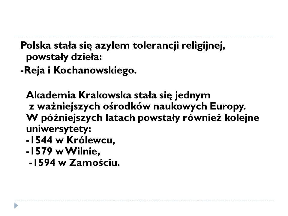 Polska stała się azylem tolerancji religijnej, powstały dzieła: -Reja i Kochanowskiego.