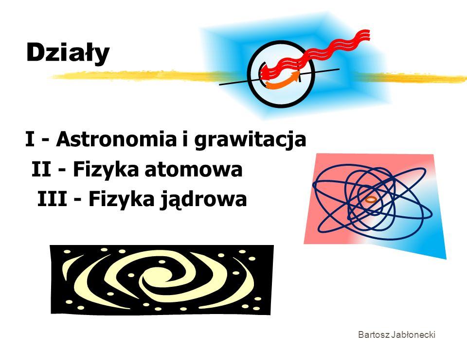 Działy I - Astronomia i grawitacja II - Fizyka atomowa III - Fizyka jądrowa Bartosz Jabłonecki