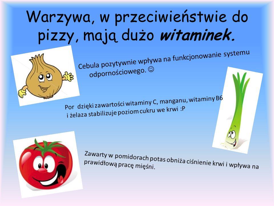 Warzywa, w przeciwieństwie do pizzy, mają dużo witaminek.