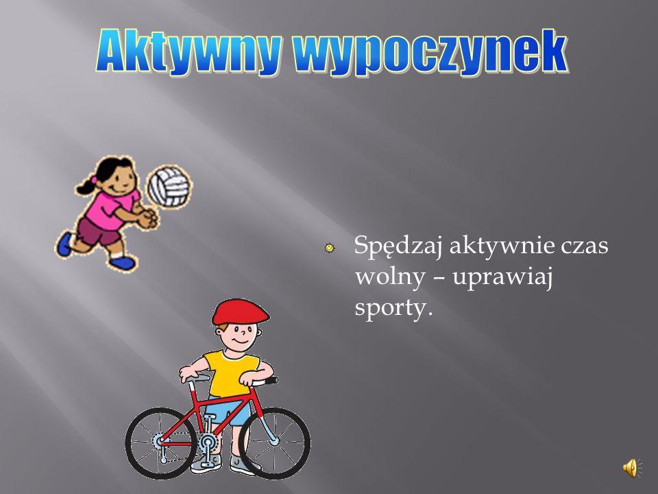 Aktywny wypoczynek Spędzaj aktywnie czas wolny – uprawiaj sporty.