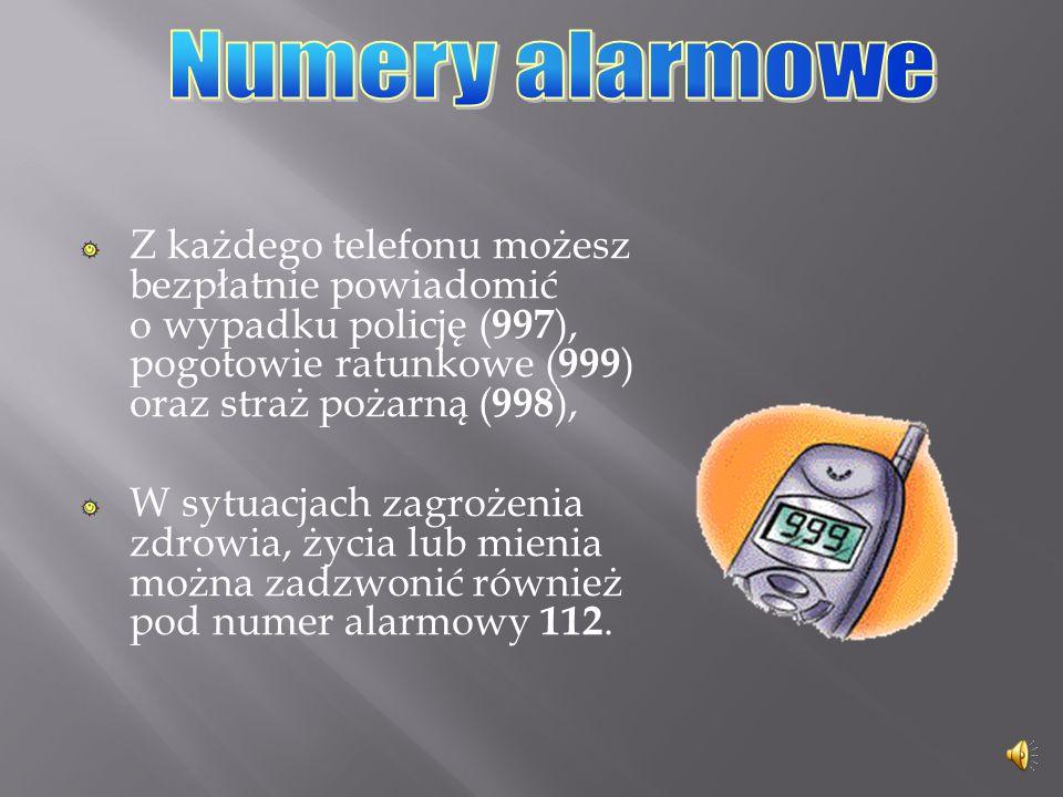 Numery alarmowe Z każdego telefonu możesz bezpłatnie powiadomić o wypadku policję (997), pogotowie ratunkowe (999) oraz straż pożarną (998),