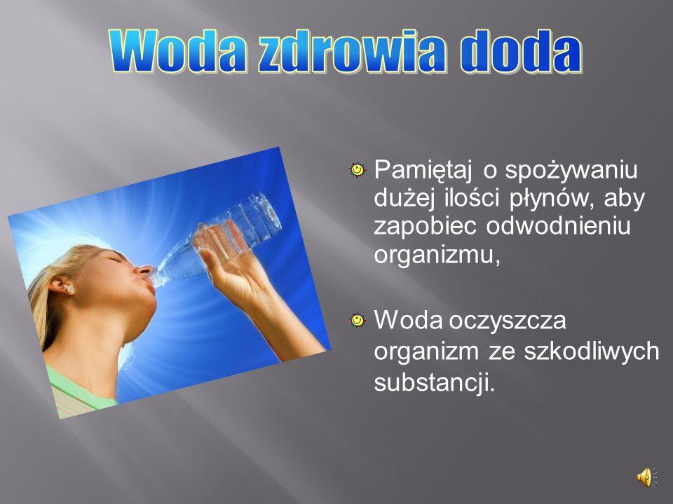 Woda zdrowia doda Pamiętaj o spożywaniu dużej ilości płynów, aby zapobiec odwodnieniu organizmu, Woda oczyszcza organizm ze szkodliwych substancji.