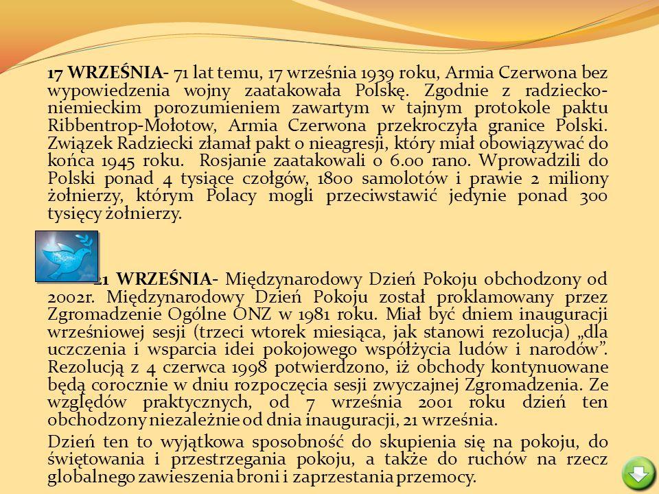 17 WRZEŚNIA- 71 lat temu, 17 września 1939 roku, Armia Czerwona bez wypowiedzenia wojny zaatakowała Polskę. Zgodnie z radziecko-niemieckim porozumieniem zawartym w tajnym protokole paktu Ribbentrop-Mołotow, Armia Czerwona przekroczyła granice Polski. Związek Radziecki złamał pakt o nieagresji, który miał obowiązywać do końca 1945 roku. Rosjanie zaatakowali o 6.00 rano. Wprowadzili do Polski ponad 4 tysiące czołgów, 1800 samolotów i prawie 2 miliony żołnierzy, którym Polacy mogli przeciwstawić jedynie ponad 300 tysięcy żołnierzy.