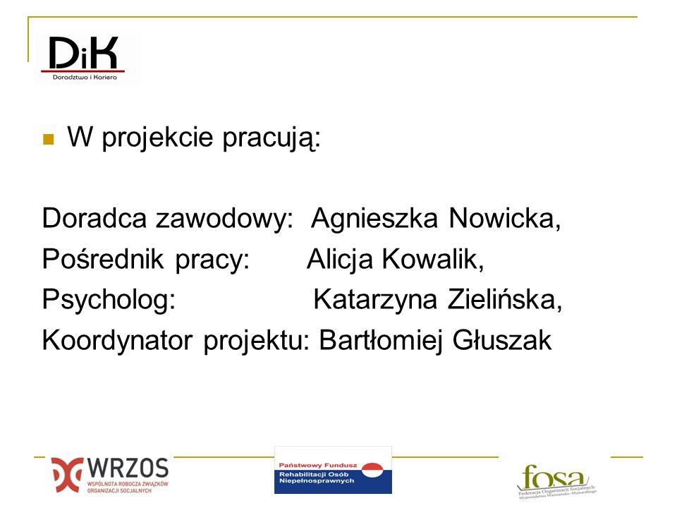 W projekcie pracują: Doradca zawodowy: Agnieszka Nowicka, Pośrednik pracy: Alicja Kowalik, Psycholog: Katarzyna Zielińska,