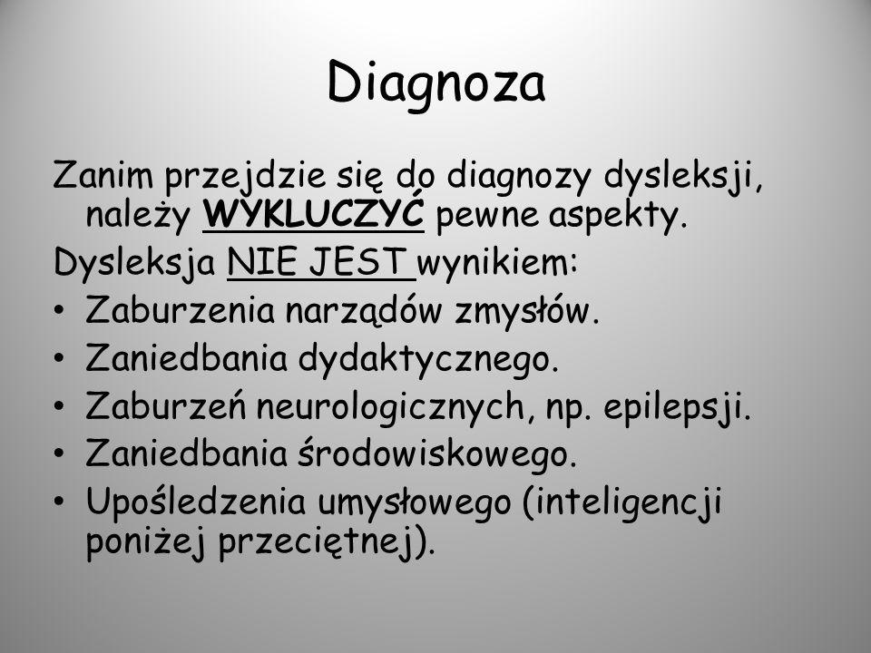 Diagnoza Zanim przejdzie się do diagnozy dysleksji, należy WYKLUCZYĆ pewne aspekty. Dysleksja NIE JEST wynikiem: