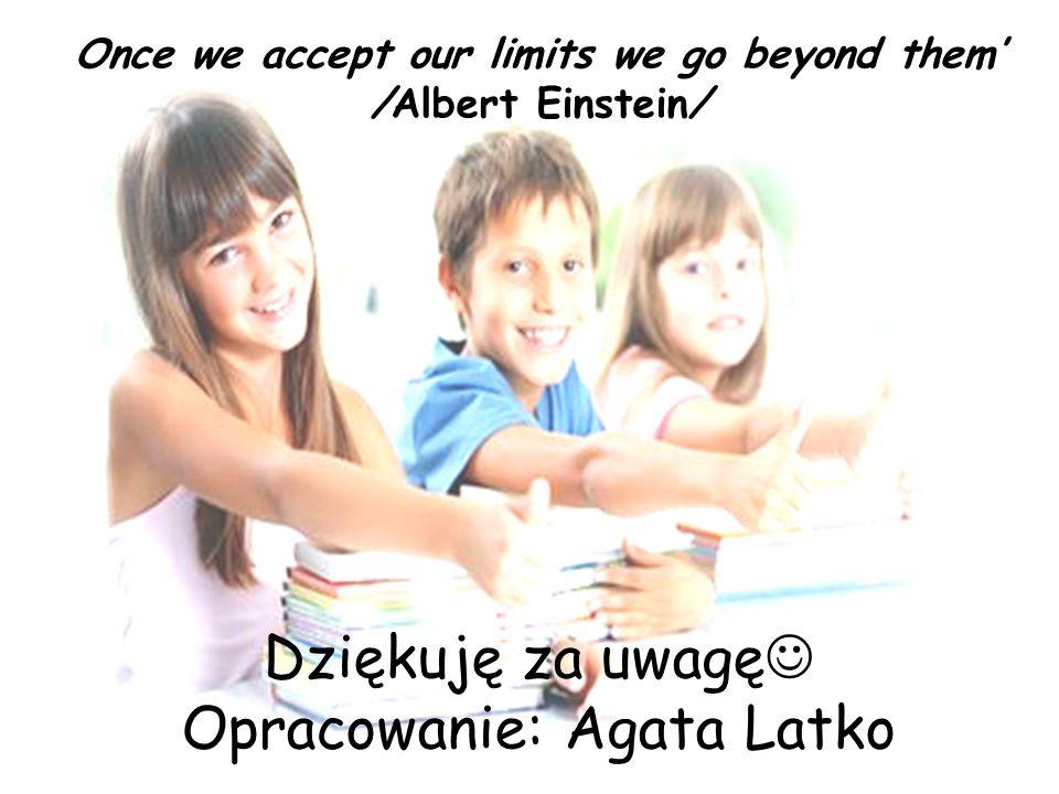 Once we accept our limits we go beyond them' /Albert Einstein/ Dziękuję za uwagę Opracowanie: Agata Latko