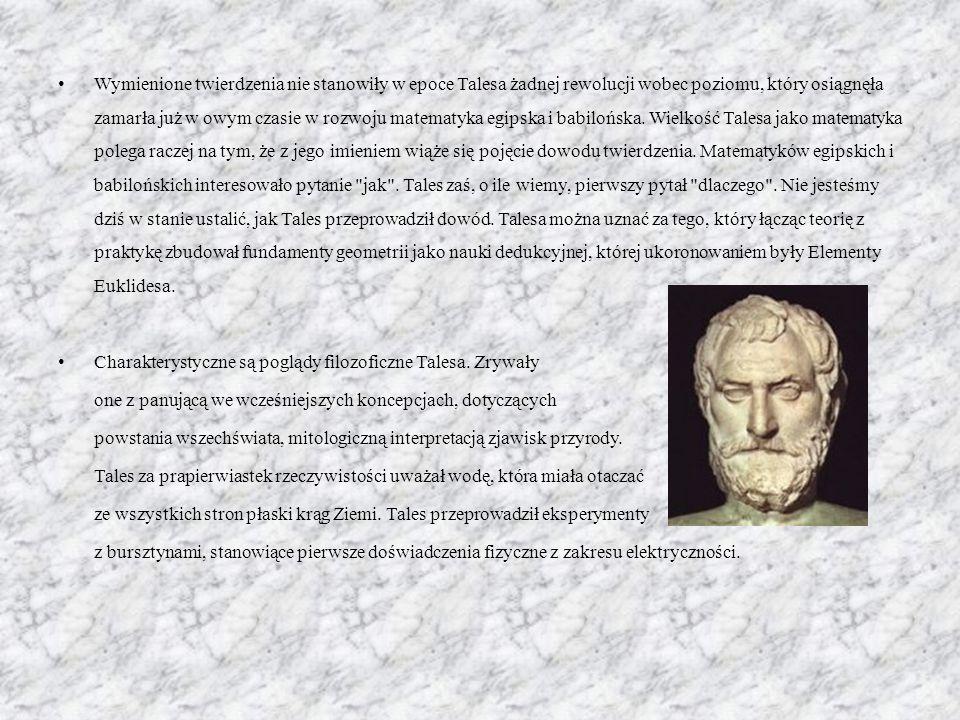 Wymienione twierdzenia nie stanowiły w epoce Talesa żadnej rewolucji wobec poziomu, który osiągnęła zamarła już w owym czasie w rozwoju matematyka egipska i babilońska. Wielkość Talesa jako matematyka polega raczej na tym, że z jego imieniem wiąże się pojęcie dowodu twierdzenia. Matematyków egipskich i babilońskich interesowało pytanie jak . Tales zaś, o ile wiemy, pierwszy pytał dlaczego . Nie jesteśmy dziś w stanie ustalić, jak Tales przeprowadził dowód. Talesa można uznać za tego, który łącząc teorię z praktykę zbudował fundamenty geometrii jako nauki dedukcyjnej, której ukoronowaniem były Elementy Euklidesa.
