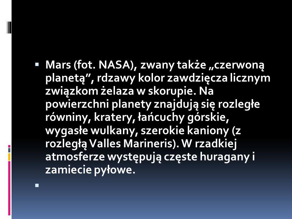 """Mars (fot. NASA), zwany także """"czerwoną planetą , rdzawy kolor zawdzięcza licznym związkom żelaza w skorupie. Na powierzchni planety znajdują się rozległe równiny, kratery, łańcuchy górskie, wygasłe wulkany, szerokie kaniony (z rozległą Valles Marineris). W rzadkiej atmosferze występują częste huragany i zamiecie pyłowe."""