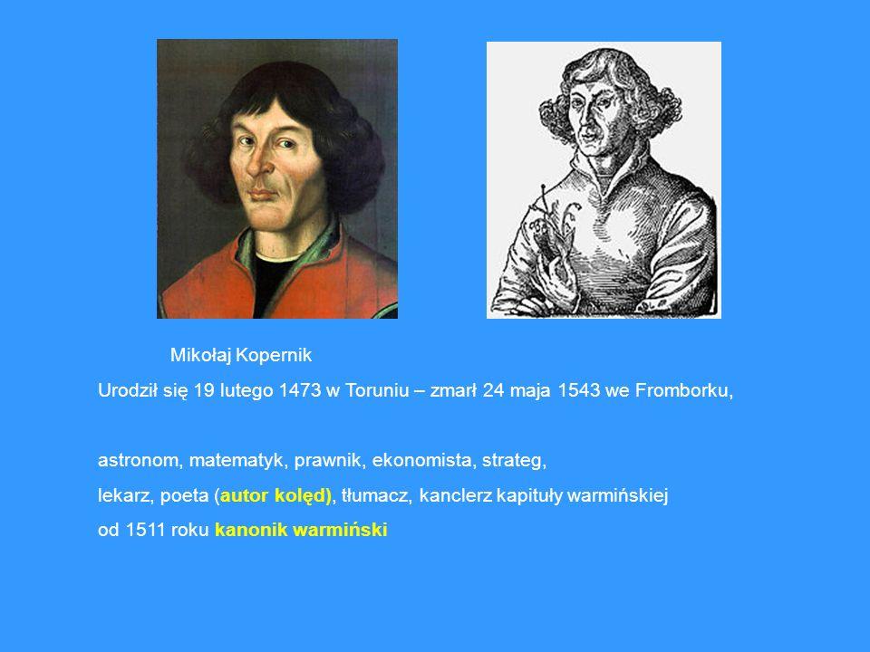 Mikołaj Kopernik Urodził się 19 lutego 1473 w Toruniu – zmarł 24 maja 1543 we Fromborku, astronom, matematyk, prawnik, ekonomista, strateg,