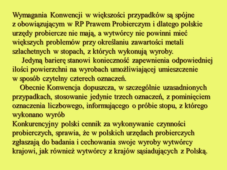 Wymagania Konwencji w większości przypadków są spójne z obowiązującym w RP Prawem Probierczym i dlatego polskie urzędy probiercze nie mają, a wytwórcy nie powinni mieć większych problemów przy określaniu zawartości metali szlachetnych w stopach, z których wykonują wyroby.