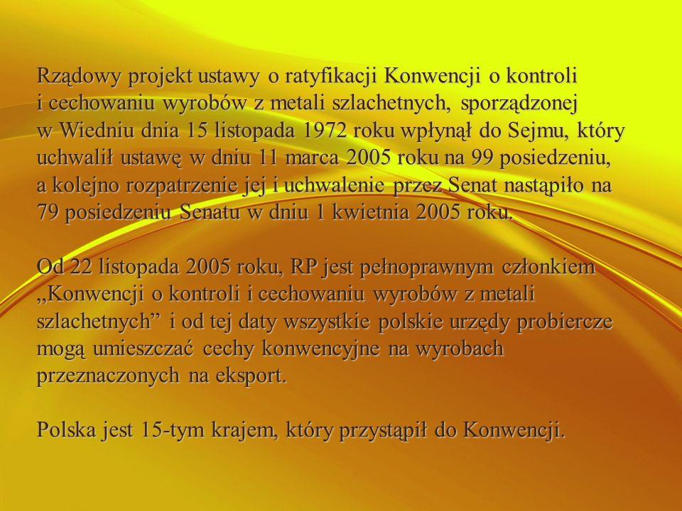 Rządowy projekt ustawy o ratyfikacji Konwencji o kontroli i cechowaniu wyrobów z metali szlachetnych, sporządzonej w Wiedniu dnia 15 listopada 1972 roku wpłynął do Sejmu, który uchwalił ustawę w dniu 11 marca 2005 roku na 99 posiedzeniu, a kolejno rozpatrzenie jej i uchwalenie przez Senat nastąpiło na 79 posiedzeniu Senatu w dniu 1 kwietnia 2005 roku.