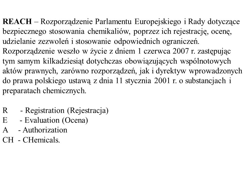 REACH – Rozporządzenie Parlamentu Europejskiego i Rady dotyczące bezpiecznego stosowania chemikaliów, poprzez ich rejestrację, ocenę, udzielanie zezwoleń i stosowanie odpowiednich ograniczeń.