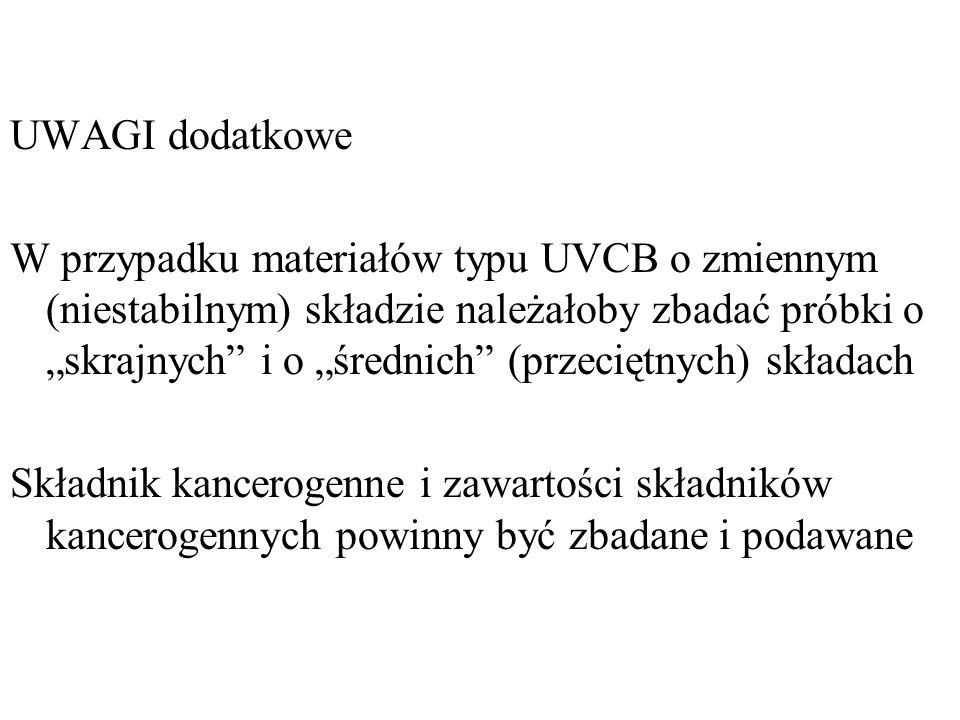 """UWAGI dodatkowe W przypadku materiałów typu UVCB o zmiennym (niestabilnym) składzie należałoby zbadać próbki o """"skrajnych i o """"średnich (przeciętnych) składach Składnik kancerogenne i zawartości składników kancerogennych powinny być zbadane i podawane"""