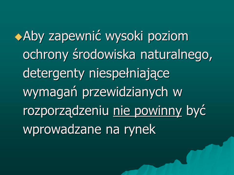 Aby zapewnić wysoki poziom ochrony środowiska naturalnego, detergenty niespełniające wymagań przewidzianych w rozporządzeniu nie powinny być wprowadzane na rynek