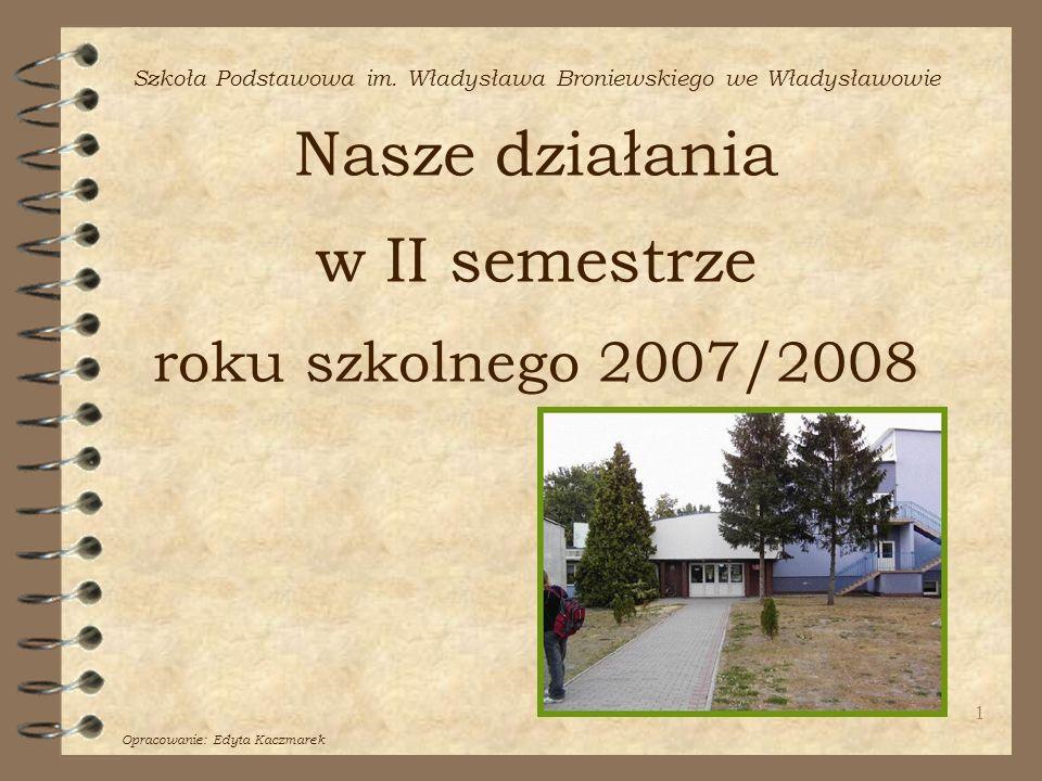 Szkoła Podstawowa im. Władysława Broniewskiego we Władysławowie Nasze działania w II semestrze roku szkolnego 2007/2008