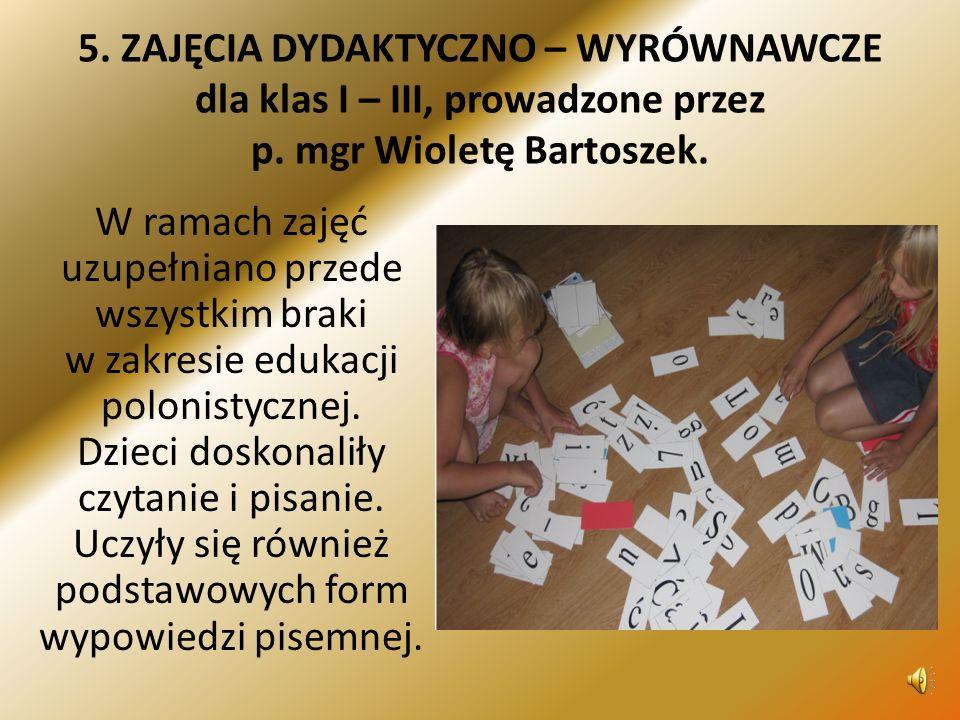5. ZAJĘCIA DYDAKTYCZNO – WYRÓWNAWCZE dla klas I – III, prowadzone przez p. mgr Wioletę Bartoszek.