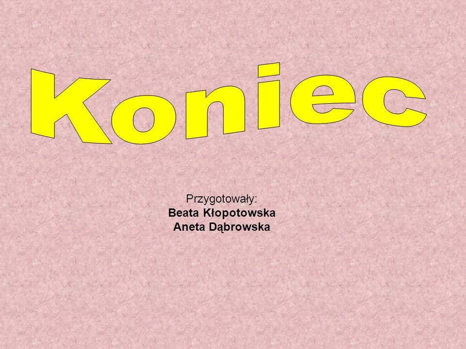 Koniec Przygotowały: Beata Kłopotowska Aneta Dąbrowska