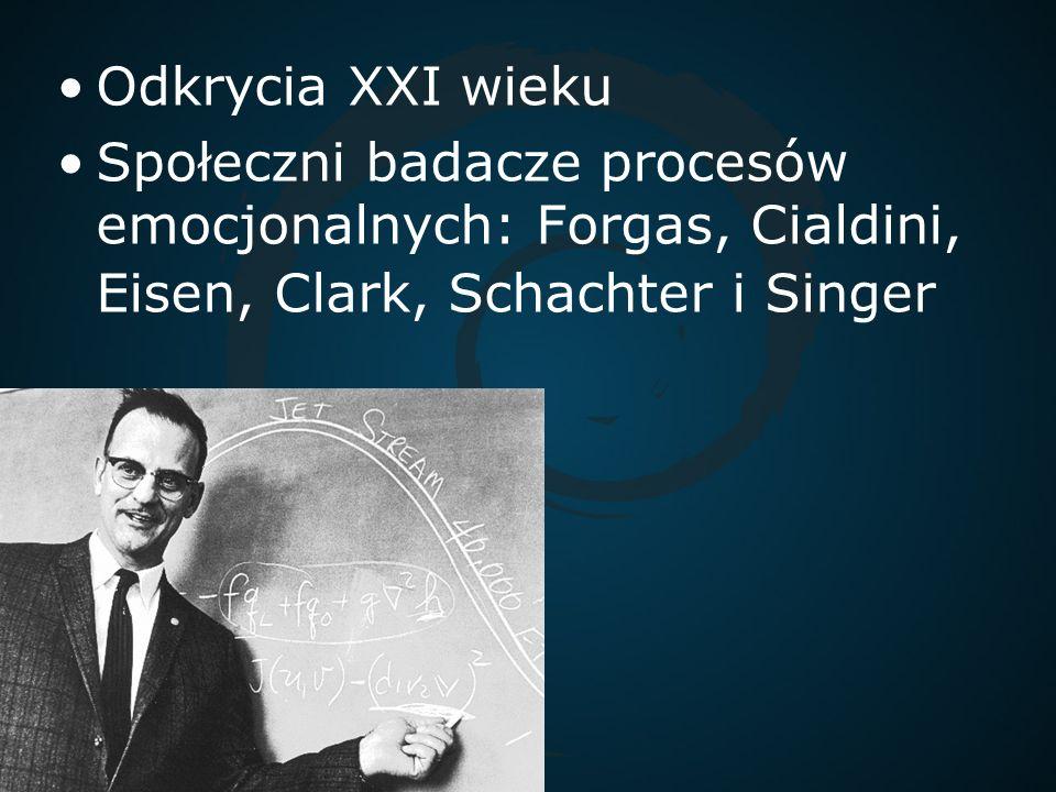 Odkrycia XXI wieku Społeczni badacze procesów emocjonalnych: Forgas, Cialdini, Eisen, Clark, Schachter i Singer.