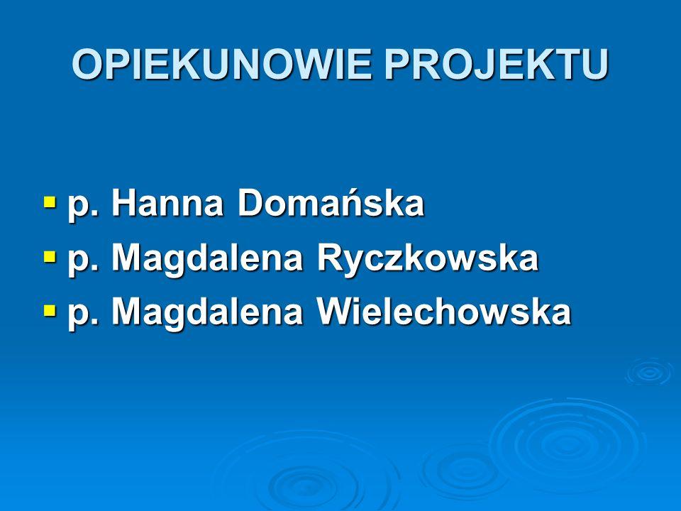 OPIEKUNOWIE PROJEKTU p. Hanna Domańska p. Magdalena Ryczkowska