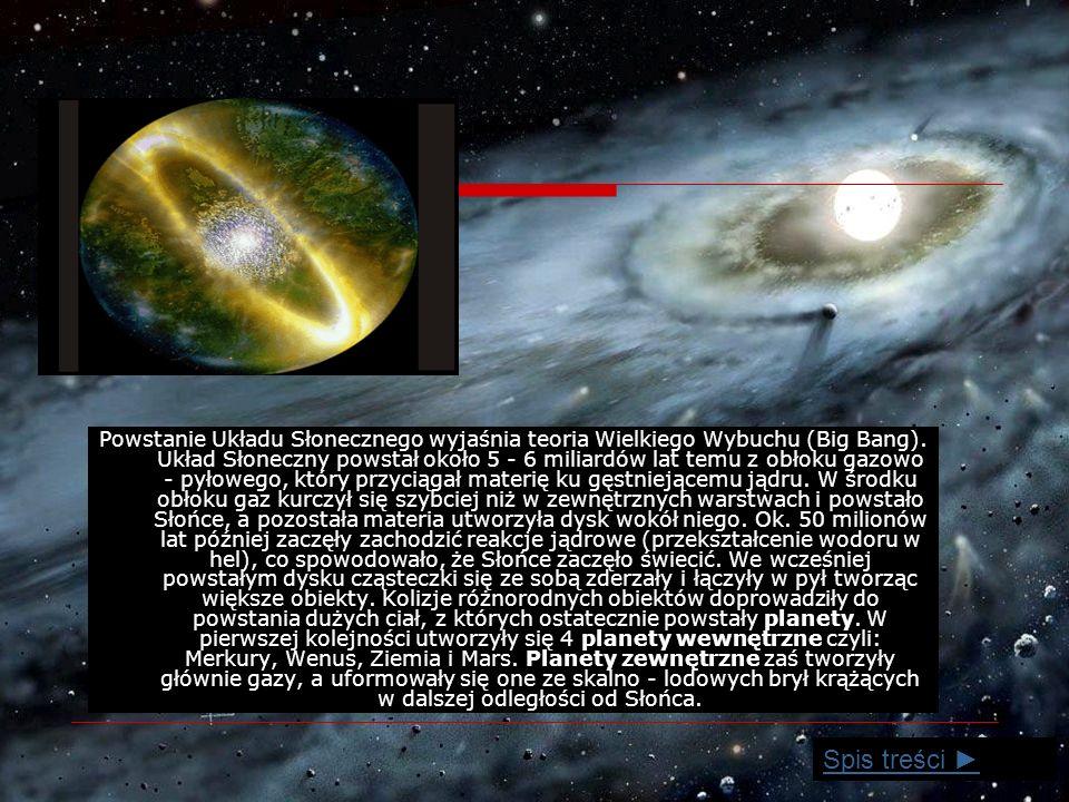 Powstanie Układu Słonecznego wyjaśnia teoria Wielkiego Wybuchu (Big Bang). Układ Słoneczny powstał około 5 - 6 miliardów lat temu z obłoku gazowo - pyłowego, który przyciągał materię ku gęstniejącemu jądru. W środku obłoku gaz kurczył się szybciej niż w zewnętrznych warstwach i powstało Słońce, a pozostała materia utworzyła dysk wokół niego. Ok. 50 milionów lat później zaczęły zachodzić reakcje jądrowe (przekształcenie wodoru w hel), co spowodowało, że Słońce zaczęło świecić. We wcześniej powstałym dysku cząsteczki się ze sobą zderzały i łączyły w pył tworząc większe obiekty. Kolizje różnorodnych obiektów doprowadziły do powstania dużych ciał, z których ostatecznie powstały planety. W pierwszej kolejności utworzyły się 4 planety wewnętrzne czyli: Merkury, Wenus, Ziemia i Mars. Planety zewnętrzne zaś tworzyły głównie gazy, a uformowały się one ze skalno - lodowych brył krążących w dalszej odległości od Słońca.