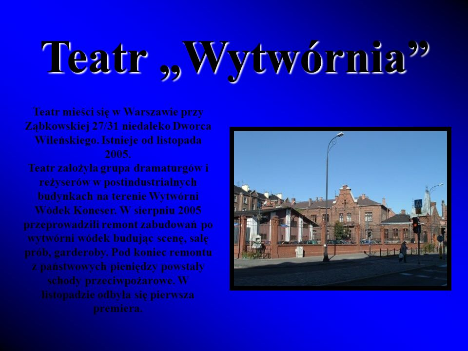"""Teatr """"Wytwórnia Teatr mieści się w Warszawie przy Ząbkowskiej 27/31 niedaleko Dworca Wileńskiego. Istnieje od listopada 2005."""
