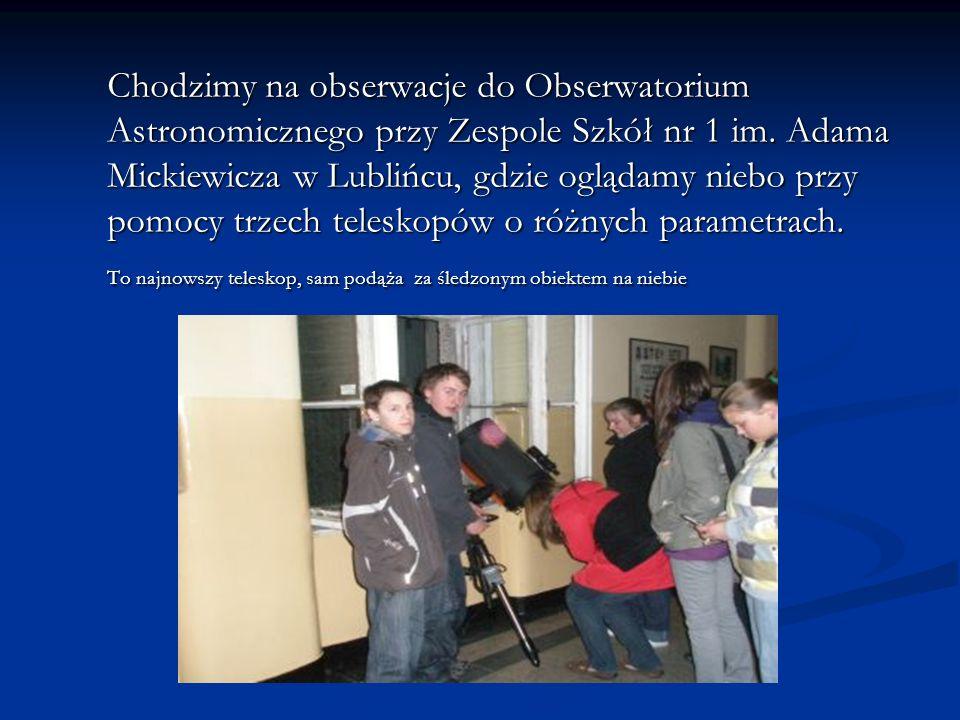 Chodzimy na obserwacje do Obserwatorium Astronomicznego przy Zespole Szkół nr 1 im. Adama Mickiewicza w Lublińcu, gdzie oglądamy niebo przy pomocy trzech teleskopów o różnych parametrach.
