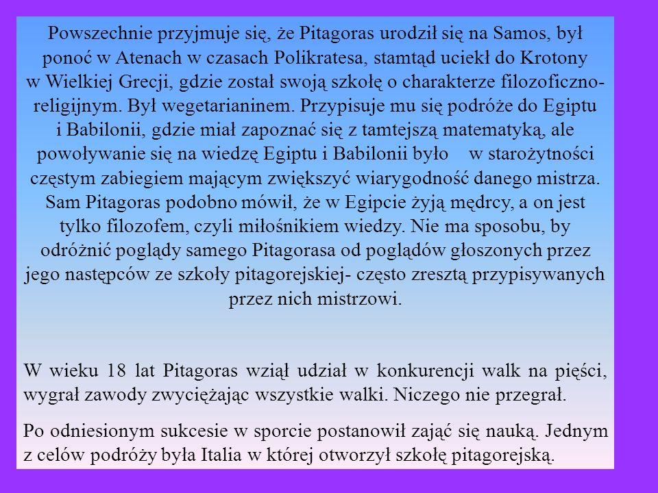 Powszechnie przyjmuje się, że Pitagoras urodził się na Samos, był ponoć w Atenach w czasach Polikratesa, stamtąd uciekł do Krotony w Wielkiej Grecji, gdzie został swoją szkołę o charakterze filozoficzno- religijnym. Był wegetarianinem. Przypisuje mu się podróże do Egiptu i Babilonii, gdzie miał zapoznać się z tamtejszą matematyką, ale powoływanie się na wiedzę Egiptu i Babilonii było w starożytności częstym zabiegiem mającym zwiększyć wiarygodność danego mistrza. Sam Pitagoras podobno mówił, że w Egipcie żyją mędrcy, a on jest tylko filozofem, czyli miłośnikiem wiedzy. Nie ma sposobu, by odróżnić poglądy samego Pitagorasa od poglądów głoszonych przez jego następców ze szkoły pitagorejskiej- często zresztą przypisywanych przez nich mistrzowi.