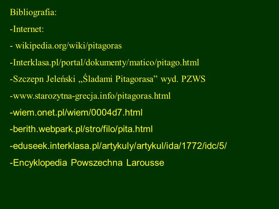 Bibliografia: Internet: wikipedia.org/wiki/pitagoras. Interklasa.pl/portal/dokumenty/matico/pitago.html.