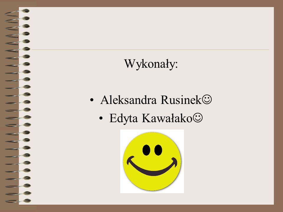 Wykonały: Aleksandra Rusinek Edyta Kawałako