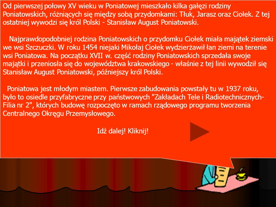 Od pierwszej połowy XV wieku w Poniatowej mieszkało kilka gałęzi rodziny Poniatowskich, różniących się między sobą przydomkami: Tłuk, Jarasz oraz Ciołek. Z tej ostatniej wywodzi się król Polski - Stanisław August Poniatowski.