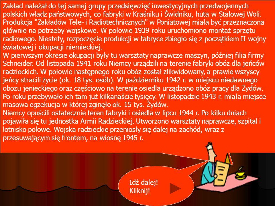 Zakład należał do tej samej grupy przedsięwzięć inwestycyjnych przedwojennych polskich władz państwowych, co fabryki w Kraśniku i Świdniku, huta w Stalowej Woli. Produkcja Zakładów Tele- i Radiotechnicznych w Poniatowej miała być przeznaczona głównie na potrzeby wojskowe. W połowie 1939 roku uruchomiono montaż sprzętu radiowego. Niestety, rozpoczęcie produkcji w fabryce zbiegło się z początkiem II wojny światowej i okupacji niemieckiej. W pierwszym okresie okupacji były tu warsztaty naprawcze maszyn, później filia firmy Schneider. Od listopada 1941 roku Niemcy urządzili na terenie fabryki obóz dla jeńców radzieckich. W połowie następnego roku obóz został zlikwidowany, a prawie wszyscy jeńcy stracili życie (ok. 18 tys. osób). W październiku 1942 r. w miejscu niedawnego obozu jenieckiego oraz częściowo na terenie osiedla urządzono obóz pracy dla Żydów. Po roku przebywało ich tam już kilkanaście tysięcy. W listopadzie 1943 r. miała miejsce masowa egzekucja w której zginęło ok. 15 tys. Żydów. Niemcy opuścili ostatecznie teren fabryki i osiedla w lipcu 1944 r. Po kilku dniach pojawiła się tu jednostka Armii Radzieckiej. Utworzono warsztaty naprawcze, szpital i lotnisko polowe. Wojska radzieckie przeniosły się dalej na zachód, wraz z przesuwającym się frontem, na wiosnę 1945 r.
