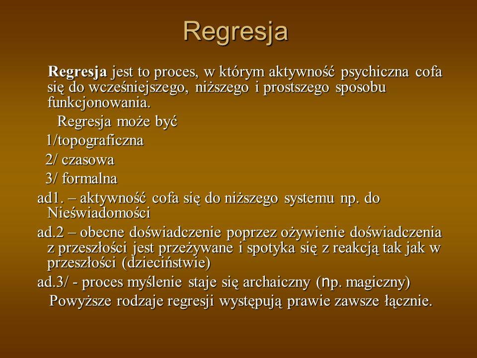 Regresja Regresja jest to proces, w którym aktywność psychiczna cofa się do wcześniejszego, niższego i prostszego sposobu funkcjonowania.