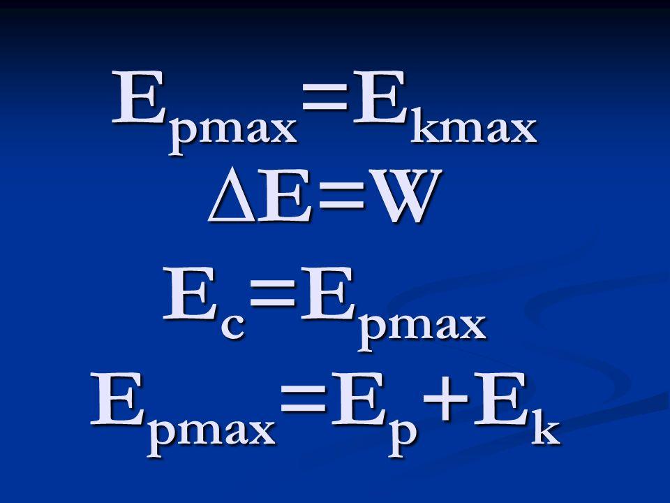 Epmax=Ekmax ∆E=W Ec=Epmax Epmax=Ep+Ek