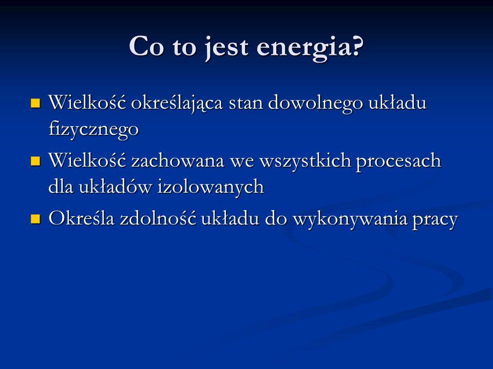 Co to jest energia Wielkość określająca stan dowolnego układu fizycznego. Wielkość zachowana we wszystkich procesach dla układów izolowanych.