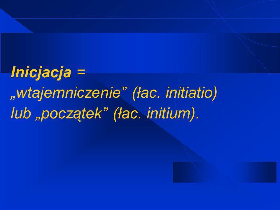 """Inicjacja = """"wtajemniczenie (łac. initiatio) lub """"początek (łac"""