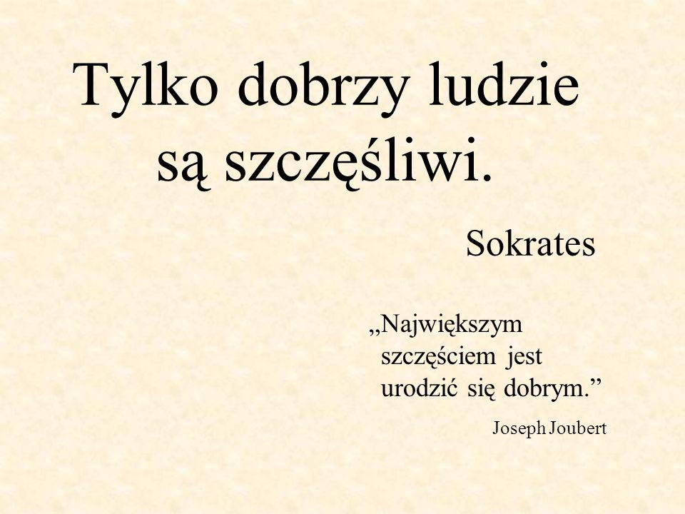 Tylko dobrzy ludzie są szczęśliwi. Sokrates