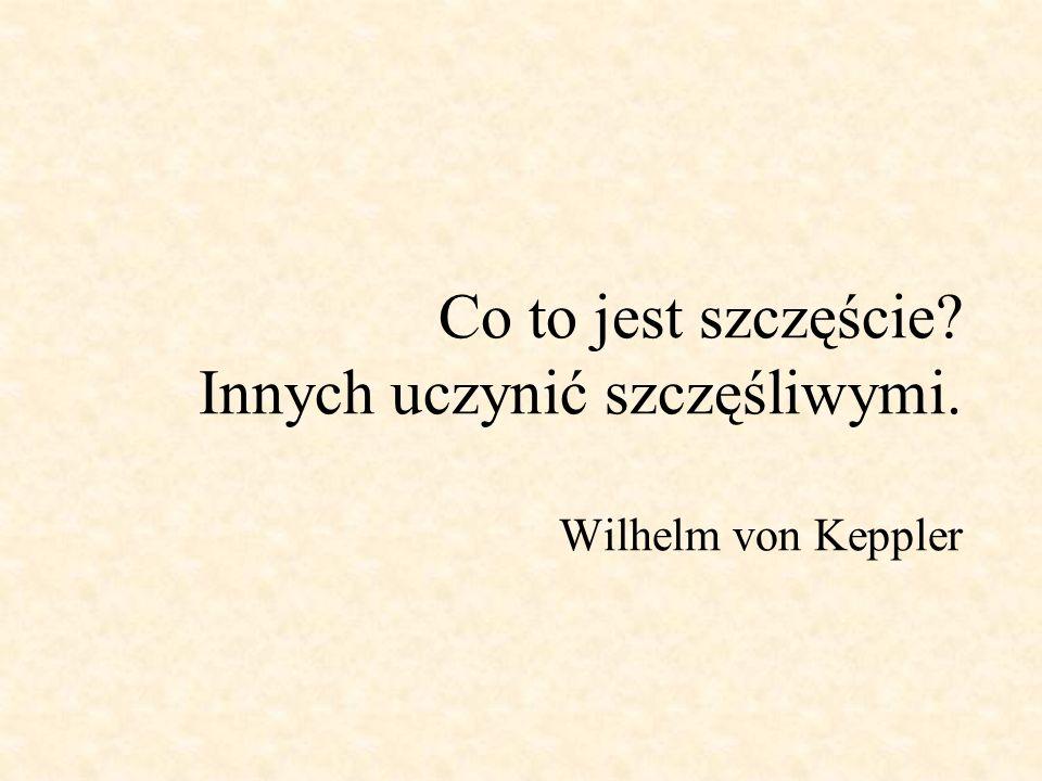 Co to jest szczęście Innych uczynić szczęśliwymi. Wilhelm von Keppler