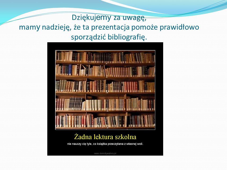 Dziękujemy za uwagę, mamy nadzieję, że ta prezentacja pomoże prawidłowo sporządzić bibliografię.