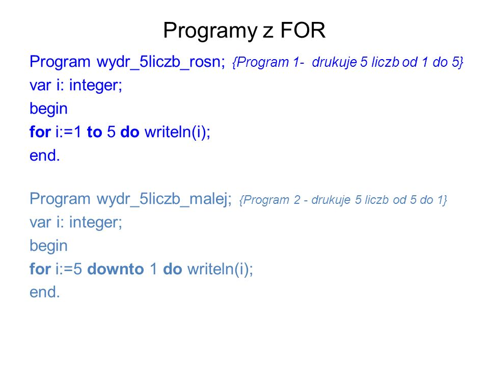 Programy z FOR Program wydr_5liczb_rosn; {Program 1- drukuje 5 liczb od 1 do 5} var i: integer; begin.