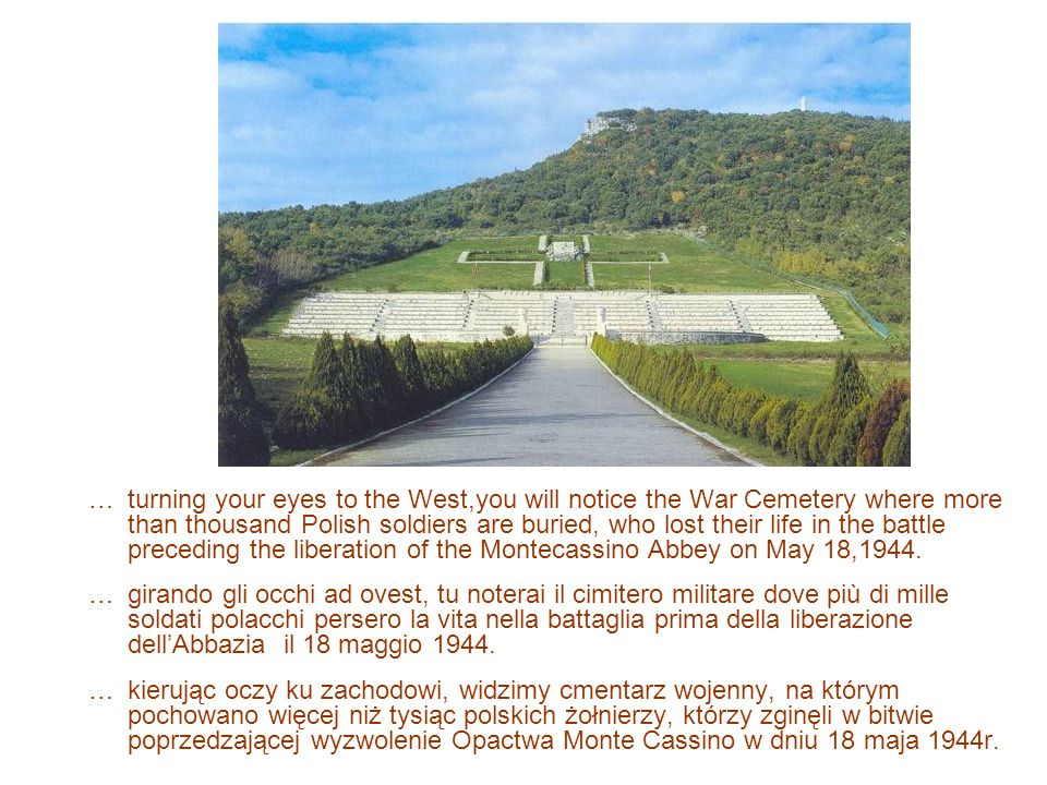 … turning your eyes to the West,you will notice the War Cemetery where more than thousand Polish soldiers are buried, who lost their life in the battle preceding the liberation of the Montecassino Abbey on May 18,1944.