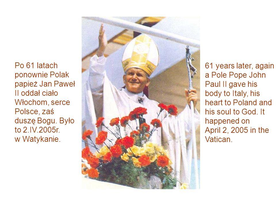 Po 61 latach ponownie Polak papież Jan Paweł II oddał ciało Włochom, serce Polsce, zaś duszę Bogu. Było to 2.IV.2005r. w Watykanie.