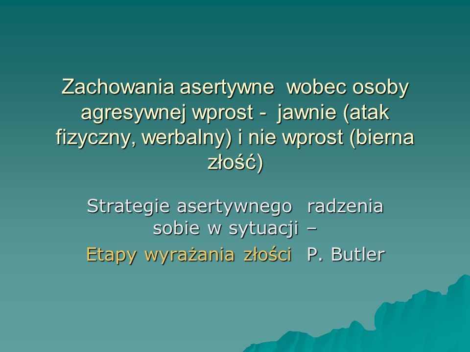Zachowania asertywne wobec osoby agresywnej wprost - jawnie (atak fizyczny, werbalny) i nie wprost (bierna złość)