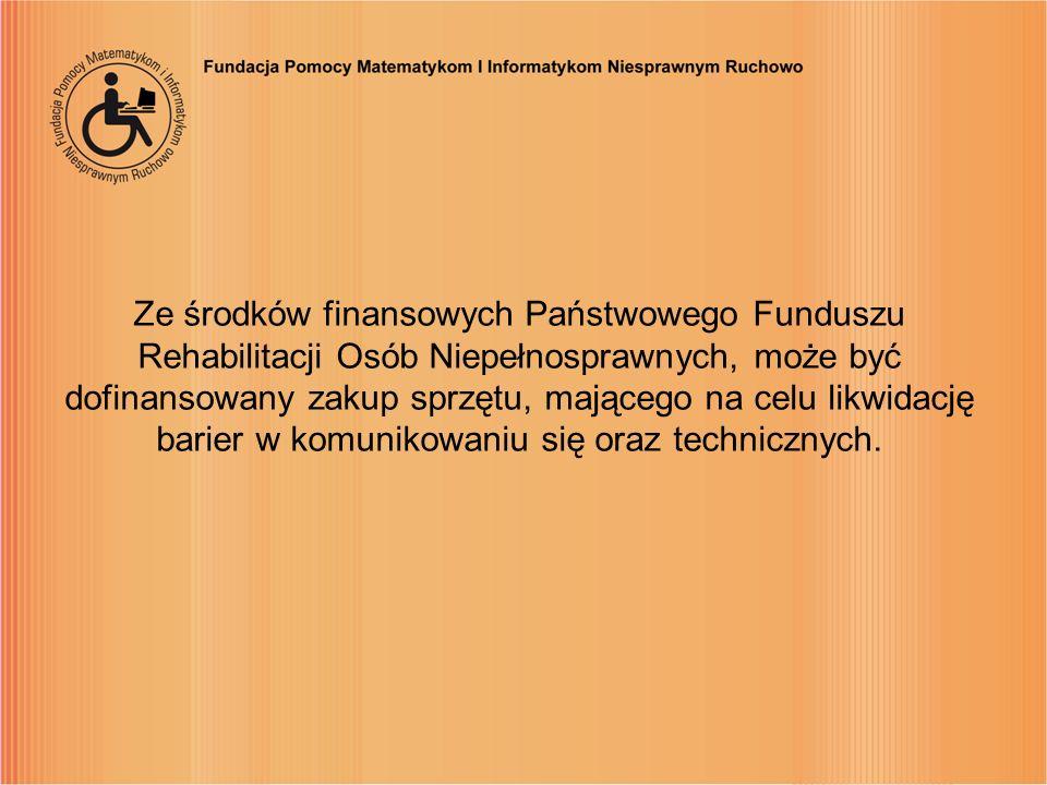 Ze środków finansowych Państwowego Funduszu Rehabilitacji Osób Niepełnosprawnych, może być dofinansowany zakup sprzętu, mającego na celu likwidację barier w komunikowaniu się oraz technicznych.